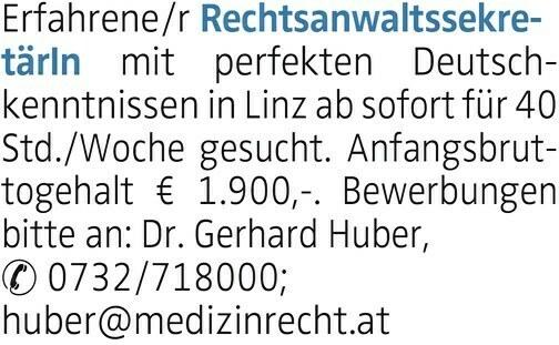 Erfahrene/r RechtsanwaltssekretärIn mit perfekten Deutschkenntnissen in Linz ab sofort für 40 Std./Woche gesucht. Anfangsbruttogehalt € 1.900,-. Bewerbungen bitte an: Dr. Gerhard Huber, 0732/718000; huber@medizinrecht.at