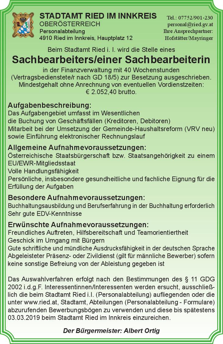 Beim Stadtamt Ried i. I. wird die Stelle eines Sachbearbeiters/einer Sachbearbeiterin in der Finanzverwaltung mit 40 Wochenstunden (Vertragsbedienstete/r nach GD 18/5) zur Besetzung ausgeschrieben. Mi