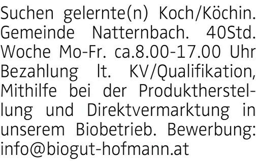 Suchen gelernte(n) Koch/Köchin. Gemeinde Natternbach. 40Std. Woche Mo-Fr. ca.8.00-17.00 Uhr Bezahlung lt. KV/Qualifikation, Mithilfe bei der Produktherstellung und Direktvermarktung in unserem Biobetrieb. Bewerbung: info@biogut-hofmann.at
