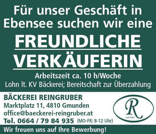 Für unser Geschäft in Ebensee suchen wir eine freundliche Verkäuferin Arbeitszeit ca. 10 h/Woche Lohn lt. KV Bäckerei; Bereitschaft zur Überzahlung