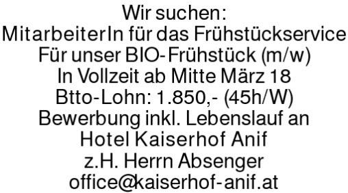 Wir suchen:MitarbeiterIn für das FrühstückserviceFür unser BIO-Frühstück (m/w)In Vollzeit ab Mitte März 18Btto-Lohn: 1.850,- (45h/W)Bewerbung inkl. Lebenslauf anHotel Kaiserhof Anifz.H. Herrn Absengeroffice@kaiserhof-anif.at