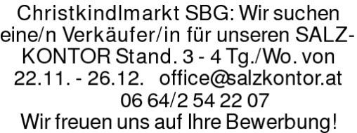 Christkindlmarkt SBG: Wir suchen eine/n Verkäufer/in für unseren SALZKONTOR Stand. 3 - 4 Tg./Wo. von 22.11. - 26.12. office@salzkontor.at 0664/2542207Wir freuen uns auf Ihre Bewerbung!