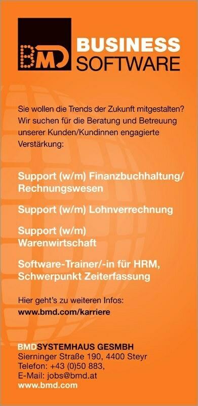 Sie wollen die Trends der Zukunft mitgestalten? Wir suchen für die Beratung und Betreuung unserer Kunden/Kundinnen engagierte Verstärkung: Support (w/m) für HRM, Schwerpunkt Zeiterfassung Hier gehts zu weiteren Infos: www.bmd.com/karriere BMDSYSTEMHAUS GESMBH Sierninger Straße 190, 4400 Steyr Telefon: +43 (0)50 883, E-Mail: jobs@bmd.at www.bmd.com