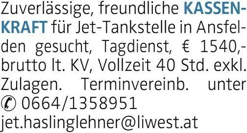 Zuverlässige, freundliche KASSENKRAFT für Jet-Tankstelle in Ansfelden gesucht, Tagdienst, € 1540,- brutto lt. KV, Vollzeit 40 Std. exkl. Zulagen. Terminvereinb. unter 0664/1358951 jet.haslinglehner@liwest.at