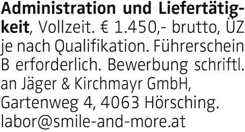 Administration und Liefertätigkeit, Vollzeit. € 1.450,- brutto, ÜZ je nach Qualifikation. Führerschein B erforderlich. Bewerbung schriftl. an Jäger & Kirchmayr GmbH, Gartenweg 4, 4063 Hörsching. labor@smile-and-more.at