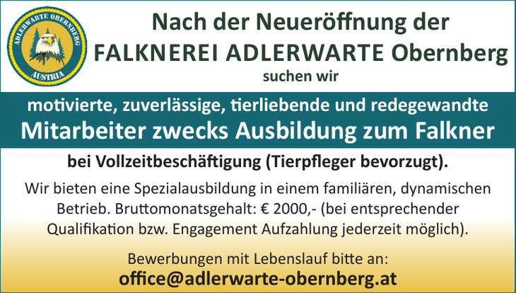 Nach der Neueröff nung der FALKNEREI ADLERWARTE Obernberg suchen wir motivierte, zuverlässige, tierliebende und redegewandte Mitarbeiter zwecks Ausbildung zum Falkner bei Vollzeitbeschäft igung (Tie
