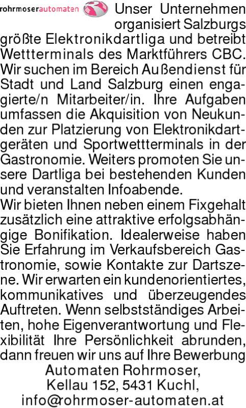 Unser Unternehmen organisiert Salzburgs größte Elektronikdartliga und betreibt Wettterminals des Marktführers CBC. Wir suchen im Bereich Außendienst für Stadt und Land Salzburg einen engagierte/n Mitarbeiter/in. Ihre Aufgaben umfassen die Akquisition von Neukunden zur Platzierung von Elektronikdartgeräten und Sportwettterminals in der Gastronomie. Weiters promoten Sie unsere Dartliga bei bestehenden Kunden und veranstalten Infoabende. Wir bieten Ihnen neben einem Fixgehalt zusätzlich eine attraktive erfolgsabhängige Bonifikation. Idealerweise haben Sie Erfahrung im Verkaufsbereich Gastronomie, sowie Kontakte zur Dartszene. Wir erwarten ein kundenorientiertes, kommunikatives und überzeugendes Auftreten. Wenn selbstständiges Arbeiten, hohe Eigenverantwortung und Flexibilität Ihre Persönlichkeit abrunden, dann freuen wir uns auf Ihre Bewerbung Automaten Rohrmoser, Kellau 152, 5431 Kuchl, info@rohrmoser-automaten.at