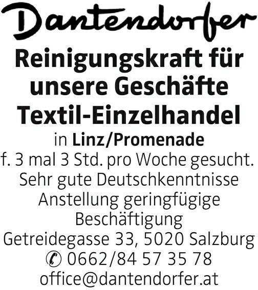 Reinigungskraft für unsere Geschäfte Textil-Einzelhandel in Linz/Promenade f. 3 mal 3 Std. pro Woche gesucht. Sehr gute Deutschkenntnisse Anstellung geringfügige Beschäftigung Getreidegasse 33, 5020 Salzburg 0662/84 57 35 78 office@dantendorfer.at