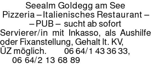 Seealm Goldegg am See Pizzeria – Italienisches Restaurant – – PUB – sucht ab sofortServierer/in mit Inkasso, als Aushilfe oder Fixanstellung, Gehalt lt. KV, ÜZ möglich. 0664/1433633, 0664/2136889