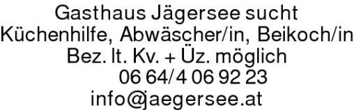 Gasthaus Jägersee sucht Küchenhilfe, Abwäscher/in, Beikoch/in Bez. lt. Kv. + Üz. möglich0664/4069223 info@jaegersee.at