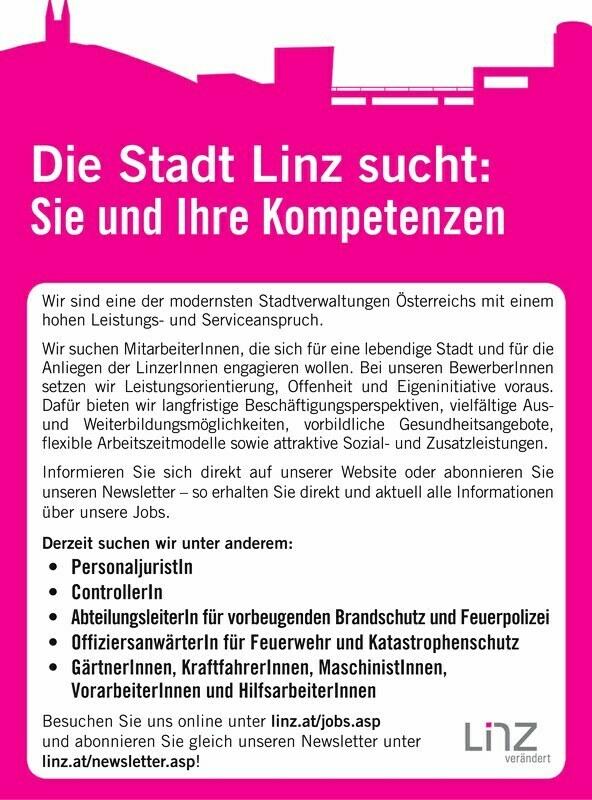 Wir sind eine der modernsten Stadtverwaltungen Österreichs mit einem hohen Leistungs- und Serviceanspruch. Wir suchen Mitarbeiter Innen, die sich für eine lebendige Stadt und für die Anliegen der Linzer Innen engagieren wollen. Bei unseren Bewerber Innen setzen wir Leistungsorientierung, Offenheit und Eigeninitiative voraus. Dafür bieten wir langfristige Beschäftigungsperspektiven, vielfältige Aus- und Weiterbildungsmöglichkeiten, vorbildliche Gesundheitsangebote, flexible Arbeitszeitmodelle sowie attraktive Sozial- und Zusatzleistungen. Informieren Sie sich direkt auf unserer Website oder abonnieren Sie unseren Newsletter so erhalten Sie direkt und aktuell alle Informationen über unsere Jobs. Derzeit suchen wir unter anderem:für vorbeugenden Brandschutz und Feuerpolizei,, Vorarbeiter Innen für vorbeugenden Brandschutz und Feuerpolizei,,und Hilfsarbeiter Innen Besuchen Sie uns online unter linz.at///tund abonnieren Sie gleich unseren Newsletter unter linz.at///t newsletter.asp! Die Stadt Linz sucht: Sie und Ihre Kompetenzen