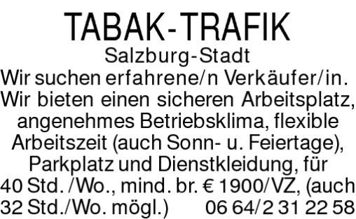TABAK-TRAFIKSalzburg-StadtWir suchen erfahrene/n Verkäufer/in.Wir bieten einen sicheren Arbeitsplatz, angenehmes Betriebsklima, flexible Arbeitszeit (auch Sonn- u. Feiertage), Parkplatz und Dienstkleidung, für 40 Std. /Wo., mind. br. € 1900/VZ,(auch 32 Std./Wo. mögl.)0664/2312258