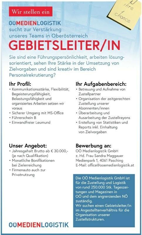 Die OÖ Medienlogistik GmbH ist für die Zustellung und Logistik von rund 250.000 Stk. Tageszeitungen und Magazinen in OÖ und dem angrenzenden NÖ zuständig. Wir suchen einen Gebietsleiter/in im Angestelltenverhältnis für die Organisation unserer Zustellstrukturen. Unser Angebot: Jahresgehalt Brutto ab € 30.000,- (je nach Qualikation) Monatliche Bonikationen bei Zielerreichung Firmenauto auch zur Privatnutzung Bewerbung an: OÖ Medienlogistik GmbH z. Hd. Frau Sandra Maggauer Medienpark 1, 4061 Pasching E-Mail: oce@ooemedienlogistik.at Ihr Aufgabenbereich: Betreuung und Aufnahme von Zustellpartner Organisation der zeitgerechten Zustellung unserer Abonnenten/innen Übe Überarbeitung und Ausarbeitung der Zustellrayons Erstellung von Statistiken und Reports inkl. Einhaltung von Zielvorgaben Ihr Prol: Kommunikationsstärke, Flexibilität, Begeisterungsfähigkeit, Belastungsfähigkeit und organisiertes Arbeiten setzen wir voraus Siche Sicherer Umgang mit MS-Oce Führerschein B Einwandfreier Leumund Sie sind eine Führungspersönlichkeit, arbeiten lösungsorientiert, sehen Ihre Stärke in der Umsetzung von Zielvorgaben und sind kreativ im Bereich Personalrekrutierung? GEBIETSLEITER/IN sucht zur Verstärkung unseres Teams in Oberösterreich Wir stellen ein Ihre Chance