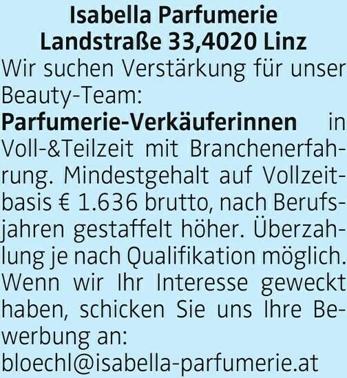 Isabella Parfumerie Landstraße 33,4020 Linz Wir suchen Verstärkung für unser Beauty-Team: Parfumerie-Verkäuferinnen in Voll-&Teilzeit mit Branchenerfahrung. Mindestgehalt auf Vollzeitbasis € 1.636 brutto, nach Berufsjahren gestaffelt höher. Überzahlung je nach Qualifikation möglich. Wenn wir Ihr Interesse geweckt haben, schicken Sie uns Ihre Bewerbung an: bloechl@isabella-parfumerie.at