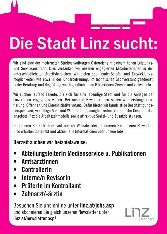 Wir sind eine der modernsten Stadtverwaltungen Österreichs mit einem hohen Leistungs- und Serviceanspruch. Dies verdanken wir unseren engagierten Mitarbeiter Innen in den unterschiedlichsten Arbeitsbereichen. Wir bieten spannende Berufs- und Entwicklungsmöglichkeiten wie etwa in der Kinderbetreuung, im technischen Sachverständigendienst, in der Beratung und Begleitung von Jugendlichen, im Bürger Innen-Service und vieles mehr. Wir suchen laufend Talente, die sich für eine lebendige Stadt und für die Anliegen der Linzer Innen engagieren wollen. Bei unseren Bewerber Innen setzen wir Leistungsorientierung, Offenheit und Eigeninitiative voraus. Dafür bieten wir langfristige Beschäftigungsperspektiven, vielfältige Aus- und Weiterbildungsmöglichkeiten, vorbildliche Gesundheitsangebote, flexible Arbeitszeitmodelle sowie attraktive Sozial- und Zusatzleistungen. Informieren Sie sich direkt auf unserer Website oder abonnieren Sie unseren Newsletter so erhalten Sie direkt und aktuell alle Informationen über unsere Jobs. Derzeit suchen wir beispielsweise:Medienservice u. Publikationen PrüferIn im Kontrollamt Besuchen Sie uns online unter linz.at/jobs.asp und abonnieren Sie gleich unseren Newsletter unter linz.at/newsletter.asp! Die Stadt Linz sucht: