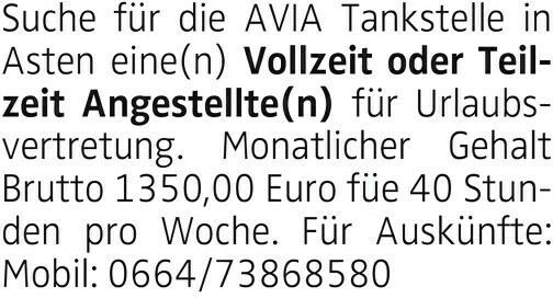 Suche für die AVIA Tankstelle in Asten eine(n) Vollzeit oder Teilzeit Angestellte(n) für Urlaubsvertretung. Monatlicher Gehalt Brutto 1350,00 Euro füe 40 Stunden pro Woche. Für Auskünfte: Mobil: 0664/73868580