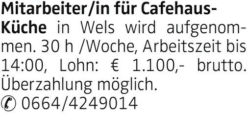 Mitarbeiter/in für Cafehaus- Küche in Wels wird aufgenommen. 30 h /Woche, Arbeitszeit bis 14:00, Lohn: € 1.100,- brutto. Überzahlung möglich. 0664/4249014