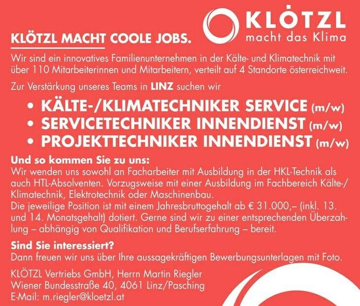 KLÖTZL MACHT COOLE JOBS. Wir sind ein innovatives Familienunternehmen in der Kälte- und Klimatechnik mit über 110 Mitarbeiterinnen und Mitarbeitern, verteilt auf 4 Standorte österreichweit. Zur Verstärkung unseres Teams in LINZ suchen wir KÄLTE-/KLIMATECHNIKER SERVICE (m/w) ) Und so kommen Sie zu uns: Wir wenden uns sowohl an Facharbeiter mit Ausbildung in der HKL-Technik als auch HTL-Absolventen. Vorzugsweise mit einer Ausbildung im Fachbereich Kälte-/ Klimatechnik, Elektrotechnik oder Maschinenbau. Die jeweilige Position ist mit einem Jahresbruttogehalt ab € 31.000, (inkl. 13. und 14. Monatsgehalt) dotiert. Gerne sind wir zu einer entsprechenden Überzahlung abhängig von Qualifikation und Berufserfahrung bereit. Sind Sie interessiert? Dann freuen wir uns über Ihre aussagekräftigen Bewerbungsunterlagen mit Foto. KLÖTZL Vertriebs GmbH, Herrn Martin Riegler Wiener Bundesstraße 40, 4061 Linz/Pasching E-Mail: m.riegler@kloetzl.at