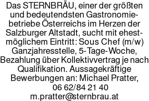 Das STERNBRÄU, einer der größten und bedeutendsten Gastronomie-betriebe Österreichs im Herzen der Salzburger Altstadt, sucht mit ehest-möglichem Eintritt: Sous Chef (m/w)Ganzjahresstelle, 5-Tage-Woche, Brutto € 2550,– Überzahlung je nach Qualifikation möglich. Aussagekräftige Bewerbungen an: Michael Pratter, 06 62/84 21 40m.pratter@sternbrau.at