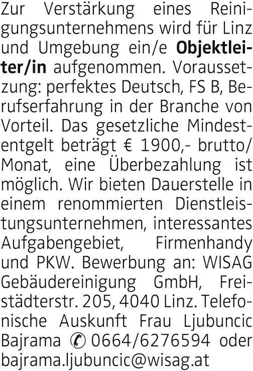 Zur Verstärkung eines Reinigungsunternehmens wird für Linz und Umgebung ein/e Objektleiter/in aufgenommen. Voraussetzung: perfektes Deutsch, FS B, Berufserfahrung in der Branche von Vorteil. Das gesetzliche Mindestentgelt beträgt € 1900,- brutto/ Monat, eine Überbezahlung ist möglich. Wir bieten Dauerstelle in einem renommierten Dienstleistungsunternehmen, interessantes Aufgabengebiet, Firmenhandy und PKW. Bewerbung an: WISAG Gebäudereinigung GmbH, Freistädterstr. 205, 4040 Linz. Telefonische Auskunft Frau Ljubuncic Bajrama 0664/6276594 oder bajrama.ljubuncic@wisag.at