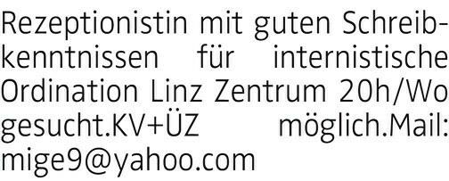 Ihre SchlagzeileRezeptionist(in) mit guten Schreibkenntnissen für internistische Ordination Linz Zentrum ca. 20h/Wo gesucht.KV+ÜZ möglich.Mail: mige9@yahoo.com
