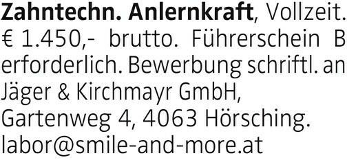 Zahntechn. Anlernkraft, Vollzeit. € 1.450,- brutto. Führerschein B erforderlich. Bewerbung schriftl. an Jäger & Kirchmayr GmbH, Gartenweg 4, 4063 Hörsching. labor@smile-and-more.at