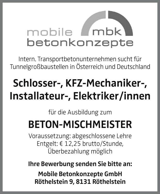 Intern. Transportbetonunternehmen sucht für Tunnelgroßbaustellen in Österreich und Deutschland Schlosser-, KFZ-Mechaniker-, Installateur-, Elektriker/innen für die Ausbildung zum BETON-MISCHMEISTER Voraussetzung: abgeschlossene Lehre Entgelt: € 12,25 brutto/Stunde, Überbezahlung möglich Ihre Bewerbung senden Sie bitte an: Mobile Betonkonzepte GmbH Röthelstein 9, 8131 Röthelstein