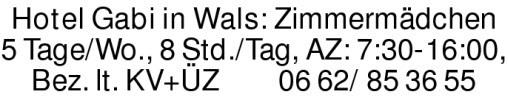 Hotel Gabi in Wals: Zimmermädchen 5 Tage/Wo., 8 Std./Tag, AZ: 7:30-16:00, Bez. lt. KV+ÜZ 0662/853655