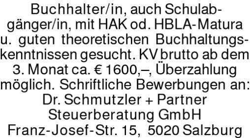 Buchhalter/in, auch Schulab-gänger/in, mit HAK od. HBLA-Maturau. guten theoretischen Buchhaltungs-kenntnissen gesucht. KV brutto ab dem 3. Monat ca. € 1600,–, Überzahlung möglich. Schriftliche Bewerbungen an: Dr. Schmutzler + Partner Steuerberatung GmbH Franz-Josef-Str. 15, 5020 Salzburg
