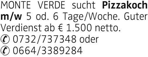 MONTE VERDE sucht Pizzakoch m/w 5 od. 6 Tage/Woche. Guter Verdienst ab € 1.500 netto. ✆ 0732/737348 oder ✆ 0664/3389284