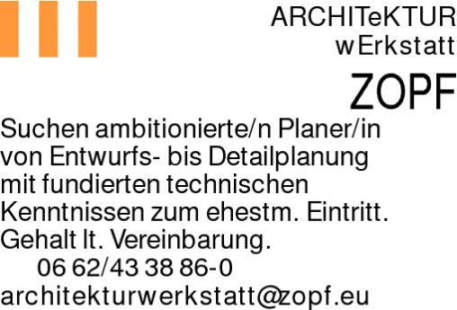 ARCHITeKTURwErkstattZOPFSuchen ambitionierte/n Planer/invon Entwurfs- bis Detailplanungmit fundierten technischenKenntnissen zum ehestm. Eintritt. Gehalt lt. Vereinbarung. 0662/433886-0architekturwerkstatt@zopf.eu