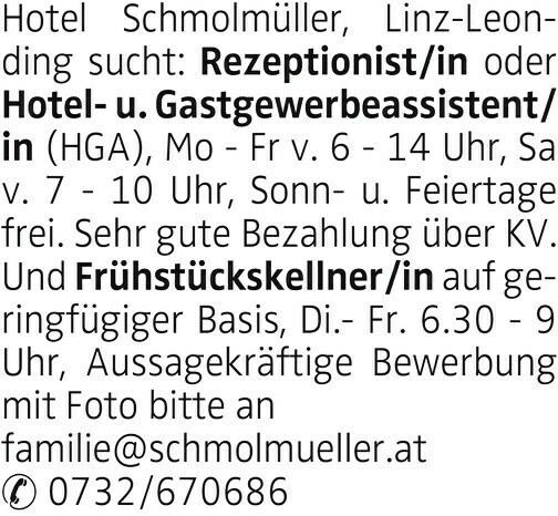 Hotel Schmolmüller, Linz-Leonding sucht: Rezeptionist/in oder(HGA), Mo - Fr v. 6 - 14 Uhr, Sa v. 7 - 10 Uhr, Sonn- u. Feiertage frei. Sehr gute Bezahlung über KV. Und Frühstückskellner/in auf geringfügiger Basis, Di.- Fr. 6.30 - 9 Uhr, Aussagekräftige Bewerbung mit Foto bitte an familie@schmolmueller.at 0732/670686