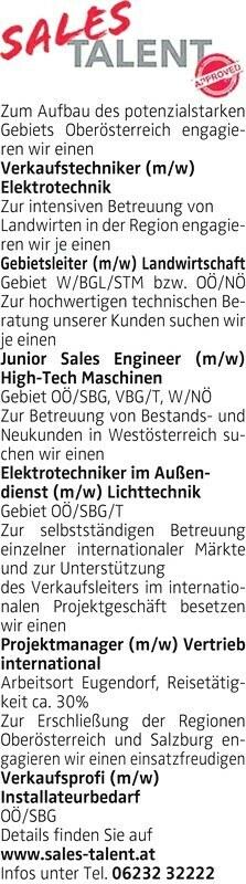Zum Aufbau des potenzialstarken Gebiets Oberösterreich engagieren wir einenElektrotechnik Zur intensiven Betreuung von Landwirten in der Region engagieren wir je einen Gebietsleiter (m/w) Landwirtschaft Gebiet W/BGL/STM bzw. OÖ/NÖ Zur hochwertigen technischen Beratung unserer Kunden suchen wir je einenGebiet OÖ/SBG, VBG/T, W/NÖ Zur Betreuung von Bestands- und Neukunden in Westösterreich suchen wir einenLichttechnik Gebiet OÖ/SBG/T Zur selbstständigen Betreuung einzelner internationaler Märkte und zur Unterstützung des Verkaufsleiters im internationalen Projektgeschäft besetzen wir einenVertrieb international Arbeitsort Eugendorf, Reisetätigkeit ca. 30% Zur Erschließung der Regionen Oberösterreich und Salzburg engagieren wir einen einsatzfreudigenInstallateurbedarf OÖ/SBG Details finden Sie auf www.sales-talent.at Infos unter Tel. 06232 32222