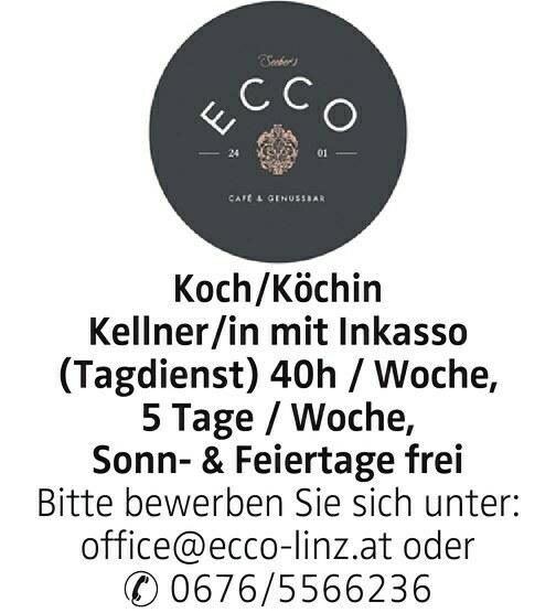 Koch/Köchin Kellner/in mit Inkasso (Tagdienst) 40h / Woche, 5 Tage / Woche, Sonn- & Feiertage frei Bitte bewerben Sie sich unter: office@ecco-linz.at oder 0676/5566236