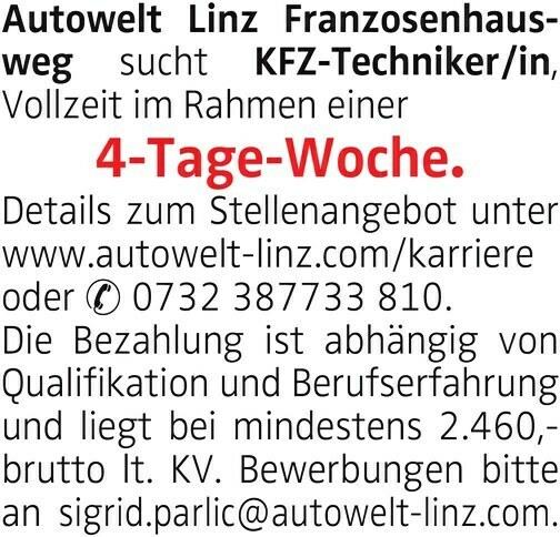 Autowelt Linz Franzosenhausweg sucht KFZ-Techniker/in, Vollzeit im Rahmen einer 4-Tage-Woche. Details zum Stellenangebot unter www.autowelt-linz.com/karriere oder 0732 387733 810. Die Bezahlung ist abhängig von Qualifikation und Berufserfahrung und liegt bei mindestens 2.460,- brutto lt. KV. Bewerbungen bitte an sigrid.parlic@autowelt-linz.com.