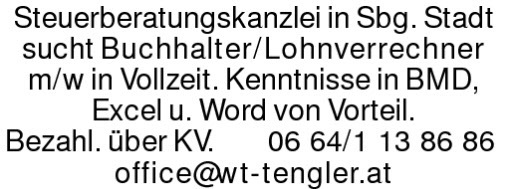 Steuerberatungskanzlei in Sbg. Stadt sucht Buchhalter/Lohnverrechnerm/w in Vollzeit. Kenntnisse in BMD, Excel u. Word von Vorteil. Bezahl. über KV. 0664/1138686office@wt-tengler.at