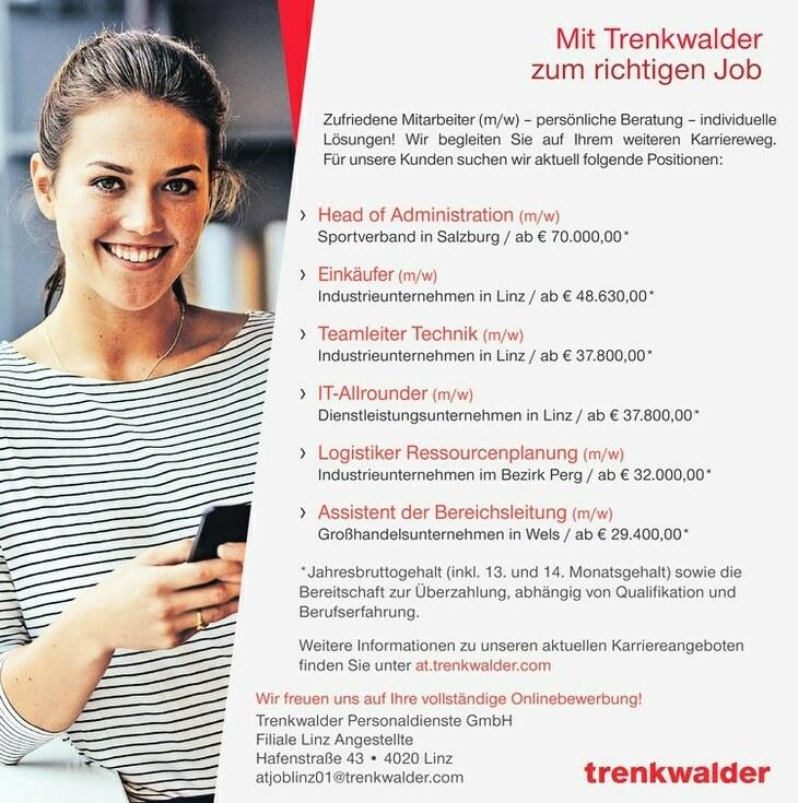 Zufriedene Mitarbeiter (m/w) persönliche Beratung individuelle Lösungen! Wir begleiten Sie auf Ihrem weiteren Karriereweg. Für unsere Kunden suchen wir aktuell folgende Positionen: *Jahresbruttogehalt (inkl. 13. und 14. Monatsgehalt) sowie die Bereitschaft zur Überzahlung, abhängig von Qualifikation und Berufserfahrung. Weitere Informationen zu unseren aktuellen Karriereangeboten finden Sie unter at.trenkwalder.com Wir freuen uns auf Ihre vollständige Onlinebewerbung! Trenkwalder Personaldienste GmbH Filiale Linz Angestellte Hafenstraße 43 4020 Linz atjoblinz01@trenkwalder.com Mit Trenkwalder zum richtigen Job Head of Administration (m/w) Sportverband in Salzburg / ab € 70.000,00* Einkäufer (m/w) Industrieunternehmen in Linz / ab € 48.630,00* Teamleiter Technik (m/w) Industrieunternehmen in Linz / ab € 37.800,00* IT-Allrounder (m/w) Dienstleistungsunternehmen in Linz / ab € 37.800,00* Logistiker Ressourcenplanung (m/w) Industrieunternehmen im Bezirk Perg / ab € 32.000,00* Assistent der Bereichsleitung (m/w) Großhandelsunternehmen in Wels / ab € 29.400,00*