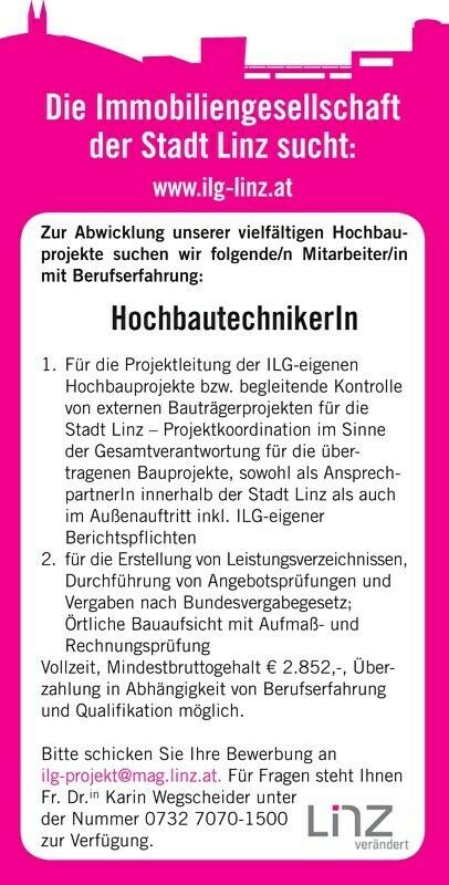 Die Immobiliengesellschaft der Stadt Linz sucht: www.ilg-linz.at Zur Abwicklung unserer vielfältigen Hochbauprojekte suchen wir folgende/n Mitarbeiter/in mit Berufserfahrung: HochbautechnikerIn 1. Für die Projektleitung der ILG-eigenen Hochbauprojekte bzw. begleitende Kontrolle von externen Bauträgerprojekten für die Stadt Linz Projektkoordination im Sinne der Gesamtverantwortung für die übertragenen Bauprojekte, sowohl als AnsprechpartnerIn innerhalb der Stadt Linz als auch im Außenauftritt inkl. ILG-eigener Berichtspflichten 2. für die Erstellung von Leistungsverzeichnissen, Durchführung von Angebotsprüfungen und Vergaben nach Bundesvergabegesetz; Örtliche Bauaufsicht mit Aufmaß- und Rechnungsprüfung Vollzeit, Mindestbruttogehalt € 2.852,-, Überzahlung in Abhängigkeit von Berufserfahrung und Qualifikation möglich. Bitte schicken Sie Ihre Bewerbung an ilg-projekt@mag.linz.at. Für Fragen steht Ihnen Fr. Dr.in Karin Wegscheider unter der Nummer 0732 7070-1500 zur Verfügung.