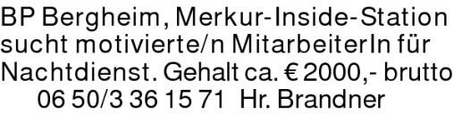 BP Bergheim, Merkur-Inside-Station sucht motivierte/n MitarbeiterIn für Nachtdienst. Gehalt ca. € 2000,- brutto0650/3361571 Hr. Brandner