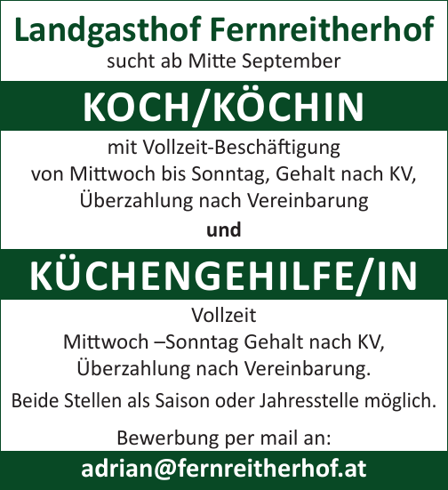 Landgasthof Fernreitherhof sucht ab Mitte September Koch/Köchin mit Vollzeit-Beschäftigung von Mittwoch bis Sonntag, Gehalt nach KV, Überzahlung nach Vereinbarung und Küchengehilf