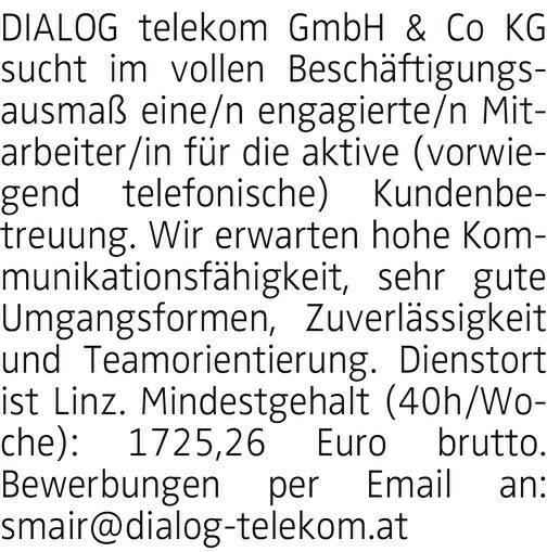 DIALOG telekom GmbH & Co KG sucht im vollen Beschäftigungsausmaß eine/n engagierte/n Mitarbeiter/in für die aktive (vorwiegend telefonische) Kundenbetreuung. Wir erwarten hohe Kommunikationsfähigkeit, sehr gute Umgangsformen, Zuverlässigkeit und Teamorientierung. Dienstort ist Linz. Mindestgehalt (40h/Woche): 1725,26 Euro brutto. Bewerbungen per Email an: smair@dialog-telekom.at