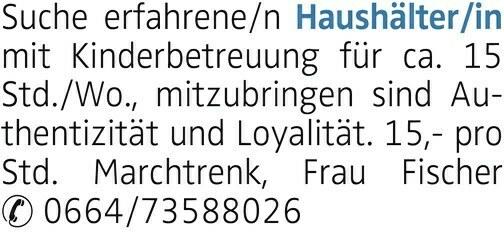 Suche erfahrene/n Haushälter/in mit Kinderbetreuung für ca. 15 Std./Wo., mitzubringen sind Authentizität und Loyalität. 15,- pro Std. Marchtrenk, Frau Fischer 0664/73588026