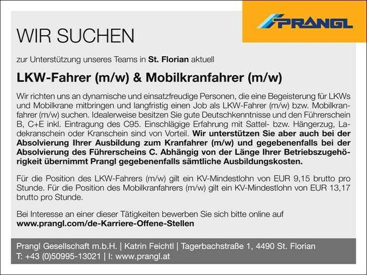WIR SUCHEN zur Unterstützung unseres Teams in St. Florian aktuell& Mobilkranfahrer (m/w) Wir richten uns an dynamische und einsatzfreudige Personen, die eine Begeisterung für LKWs und Mobilkrane mitbringen und langfristig einen Job als LKW-Fahrer (m/w) bzw. Mobilkranfahrer (m/w) suchen. Idealerweise besitzen Sie gute Deutschkenntnisse und den Führerschein B, C+E inkl. Eintragung des C95. Einschlägige Erfahrung mit Sattel- bzw. Hängerzug, Ladekranschein oder Kranschein sind von Vorteil. Wir unterstützen Sie aber auch bei der Absolvierung Ihrer Ausbildung zum Kranfahrer (m/w) und gegebenenfalls bei der Absolvierung des Führerscheins C. Abhängig von der Länge Ihrer Betriebszugehörigkeit übernimmt Prangl gegebenenfalls sämtliche Ausbildungskosten. Für die Position des LKW-Fahrers (m/w) gilt ein KV-Mindestlohn von EUR 9,15 brutto pro Stunde. Für die Position des Mobilkranfahrers (m/w) gilt ein KV-Mindestlohn von EUR 13,17 brutto pro Stunde. Bei Interesse an einer dieser Tätigkeiten bewerben Sie sich bitte online auf www.prangl.com/de-Karriere-Offene-Stellen Prangl Gesellschaft m.b.H. | Katrin Feichtl | Tagerbachstraße 1, 4490 St. Florian T: +43 (0)50995-13021 | I: www.prangl.at